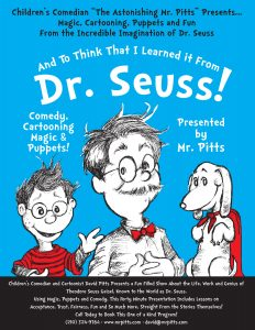 "David Pitts, aka ""The Astonishing Mr. Pitts"" presents ""And to Think That IO Learned it From Dr. Seuss!"", a magic, puppet and cartooning and reading show from the imagination of Dr. Seuss!"